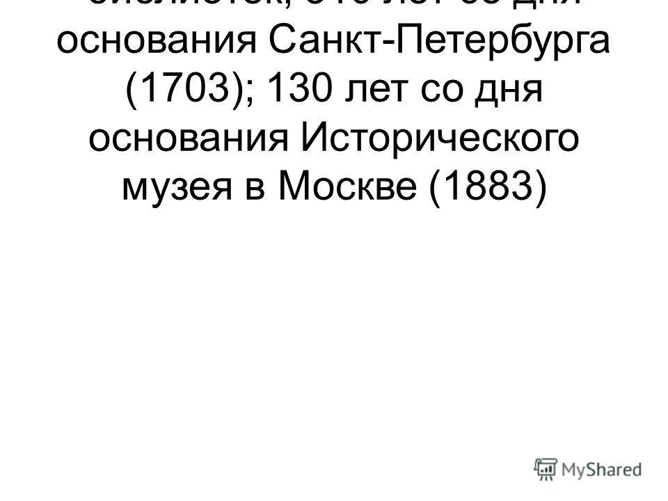 27 – Общероссийский день библиотек; 310 лет со дня основания Санкт-Петербурга (1703); 130 лет со дня основания Исторического музея в Москве (1883)