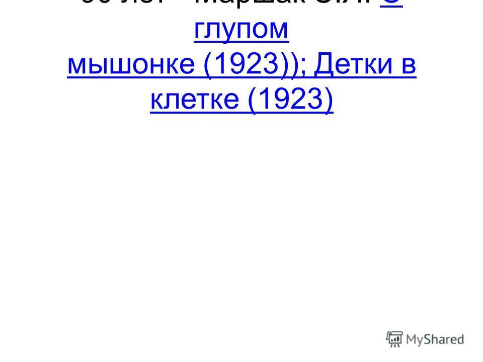 90 лет - Маршак С.Я. О глупом мышонке (1923)); Детки в клетке (1923)О глупом мышонке (1923)); Детки в клетке (1923)