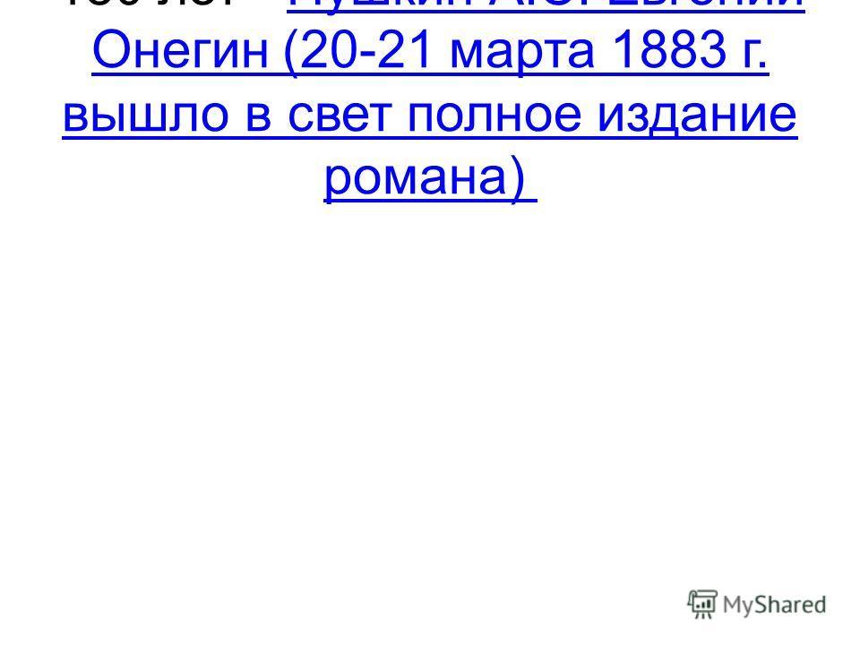 180 лет - Пушкин А.С. Евгений Онегин (20-21 марта 1883 г. вышло в свет полное издание романа) Пушкин А.С. Евгений Онегин (20-21 марта 1883 г. вышло в свет полное издание романа)