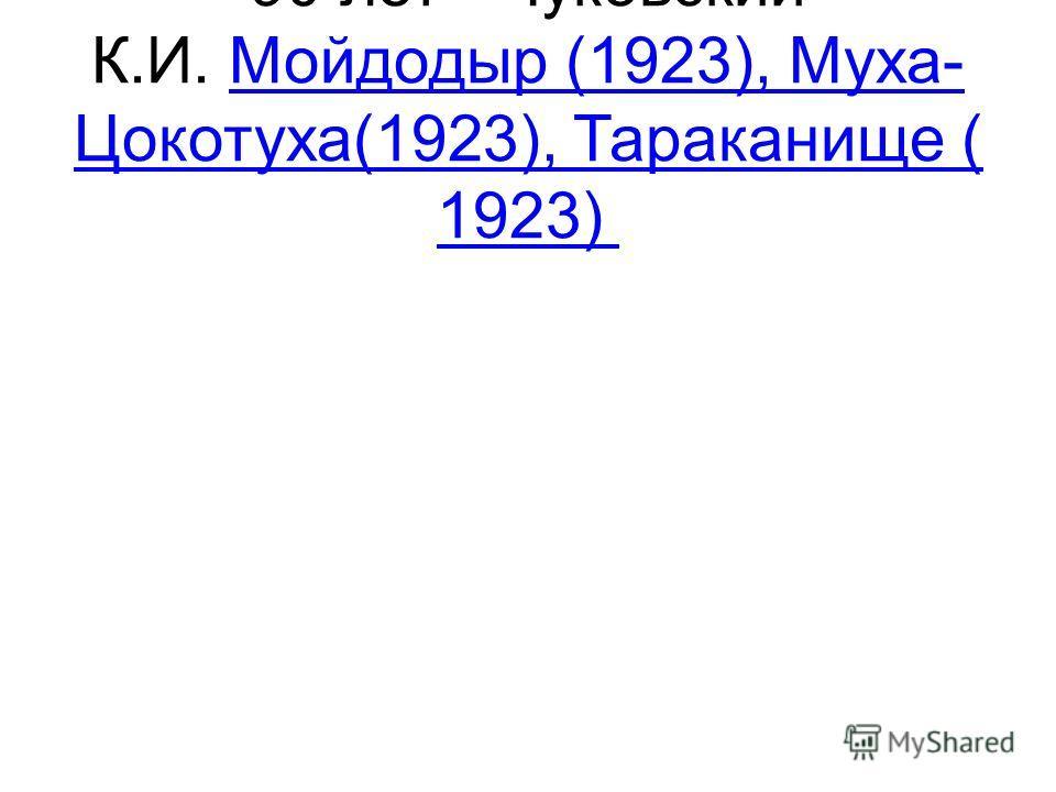90 лет - Чуковский К.И. Мойдодыр (1923), Муха- Цокотуха(1923), Тараканище ( 1923) Мойдодыр (1923), Муха- Цокотуха(1923), Тараканище ( 1923)