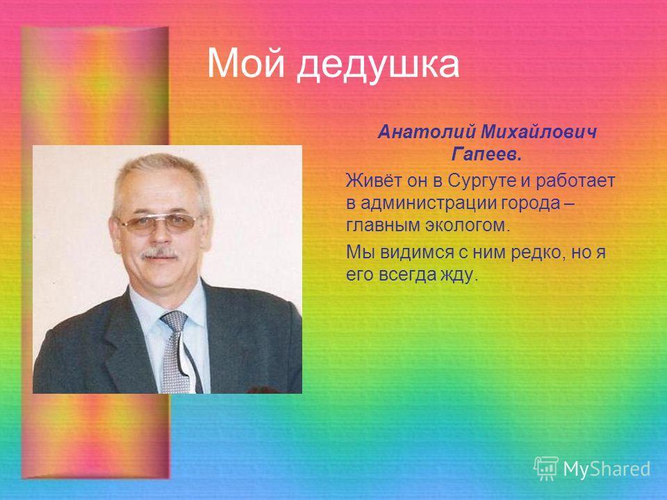 Мой дедушка Анатолий Михайлович Гапеев. Живёт он в Сургуте и работает в администрации города – главным экологом. Мы видимся с ним редко, но я его всегда жду.
