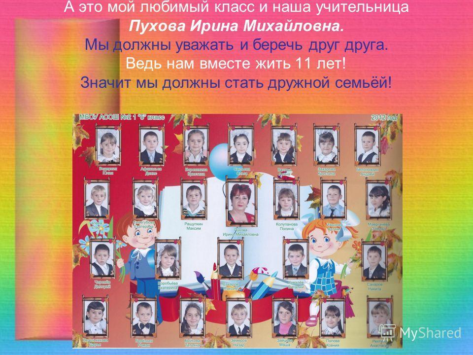 А это мой любимый класс и наша учительница Пухова Ирина Михайловна. Мы должны уважать и беречь друг друга. Ведь нам вместе жить 11 лет! Значит мы должны стать дружной семьёй!