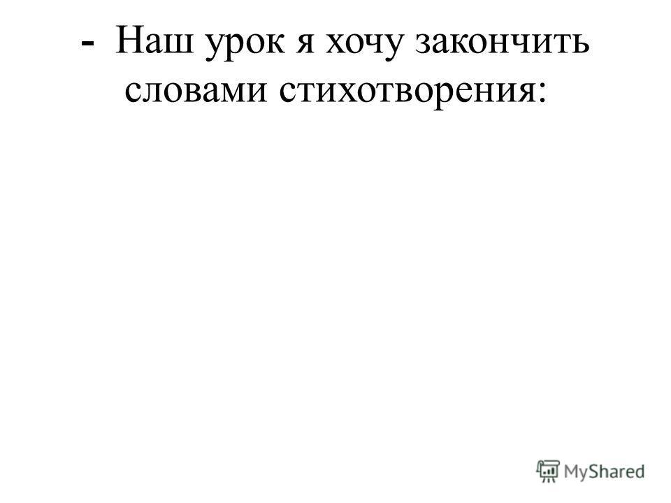 - Наш урок я хочу закончить словами стихотворения: