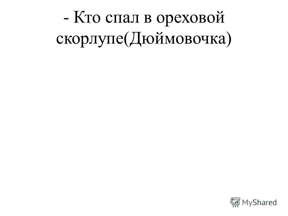 - Кто спал в ореховой скорлупе(Дюймовочка)