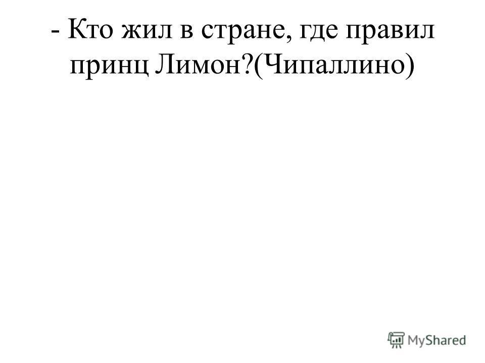 - Кто жил в стране, где правил принц Лимон?(Чипаллино)