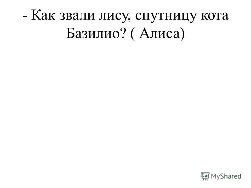 - Как звали лису, спутницу кота Базилио? ( Алиса)