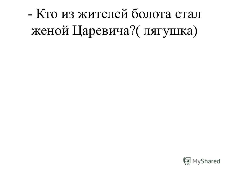 - Кто из жителей болота стал женой Царевича?( лягушка)