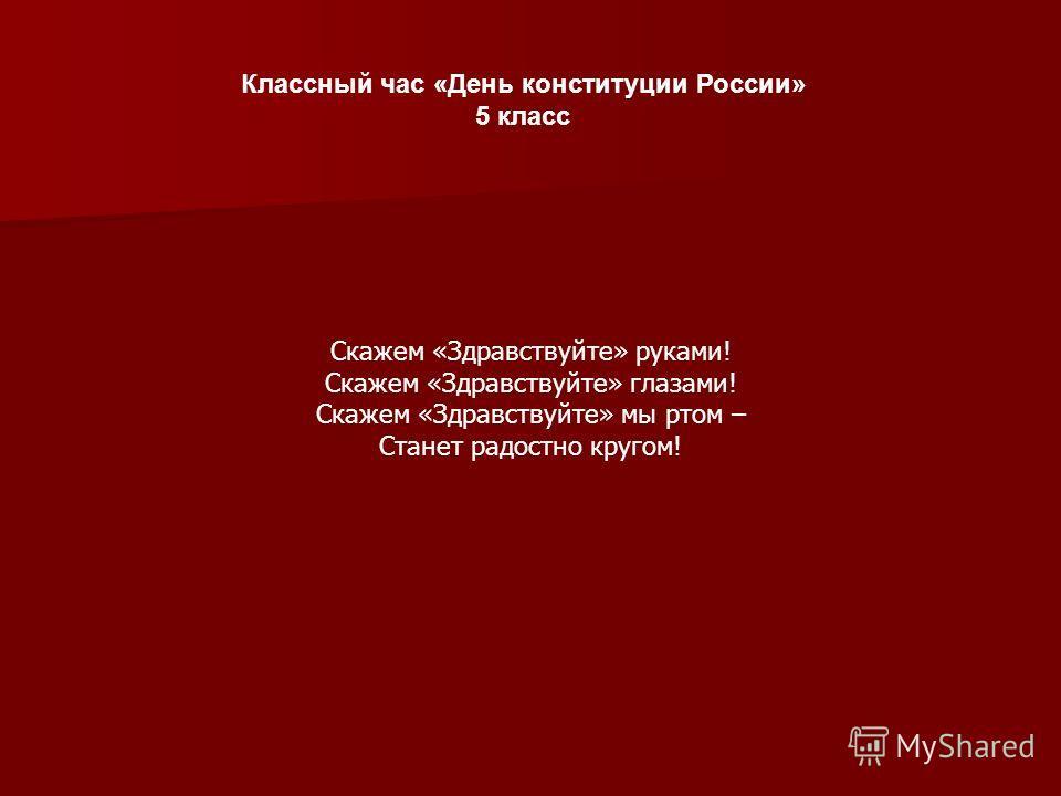 Классный час «День конституции России» 5 класс Скажем «Здравствуйте» руками! Скажем «Здравствуйте» глазами! Скажем «Здравствуйте» мы ртом – Станет радостно кругом!