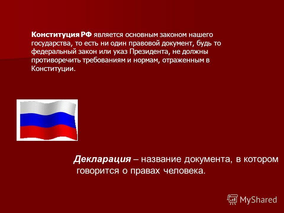 Конституция РФ является основным законом нашего государства, то есть ни один правовой документ, будь то федеральный закон или указ Президента, не должны противоречить требованиям и нормам, отраженным в Конституции. Декларация – название документа, в