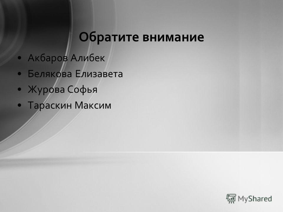 Обратите внимание Акбаров Алибек Белякова Елизавета Журова Софья Тараскин Максим