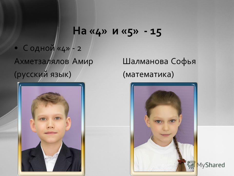 На «4» и «5» - 15 С одной «4» - 2 Ахметзалялов Амир Шалманова Софья (русский язык) (математика)