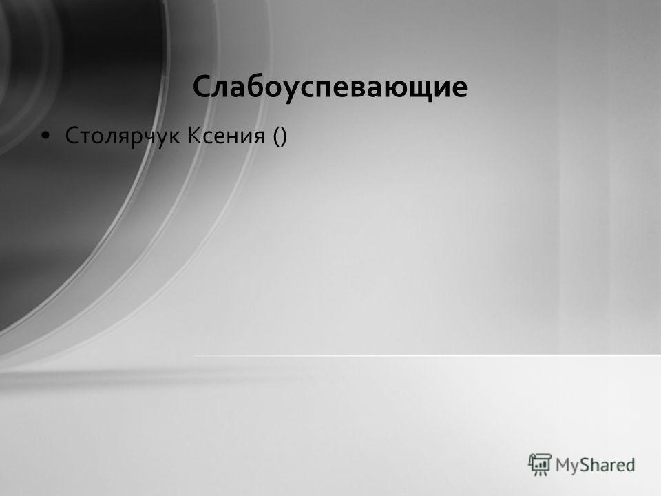 Слабоуспевающие Столярчук Ксения ()
