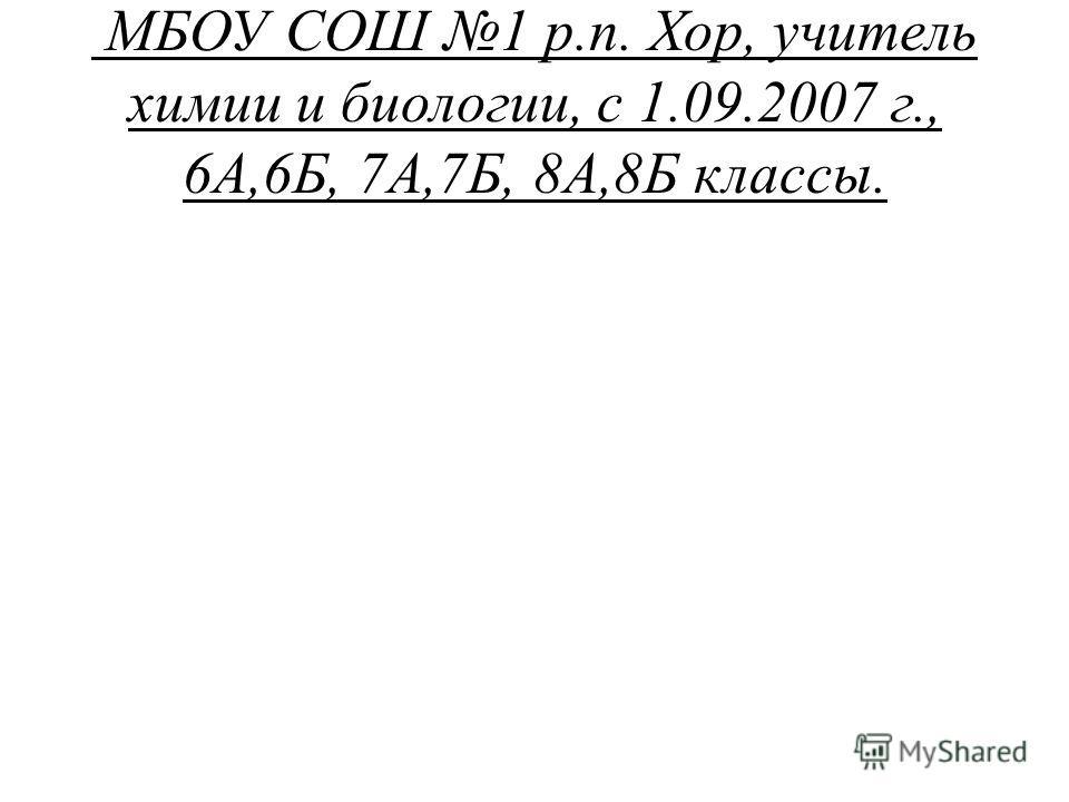 МБОУ СОШ 1 р.п. Хор, учитель химии и биологии, с 1.09.2007 г., 6А,6Б, 7А,7Б, 8А,8Б классы.