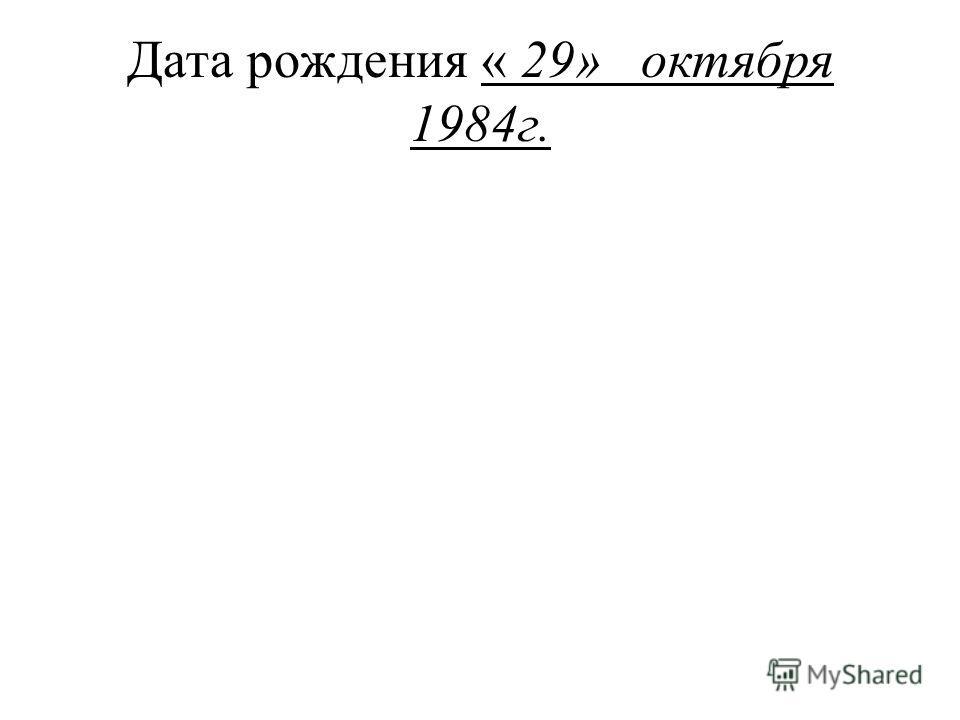 Дата рождения « 29» октября 1984г.