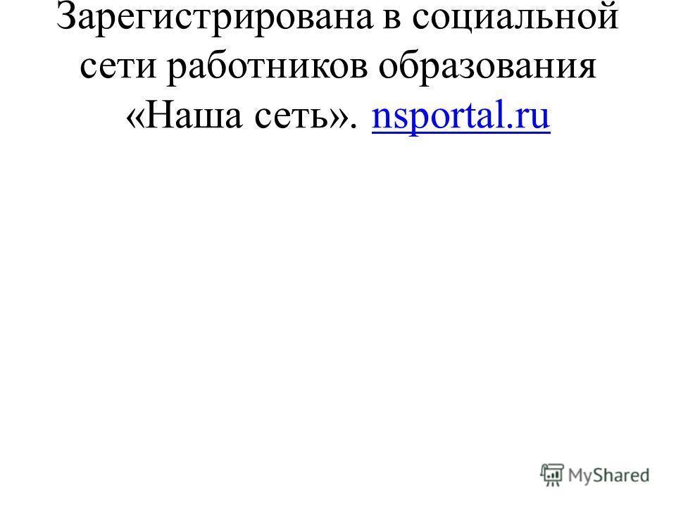 Зарегистрирована в социальной сети работников образования «Наша сеть». nsportal.ru nsportal.ru