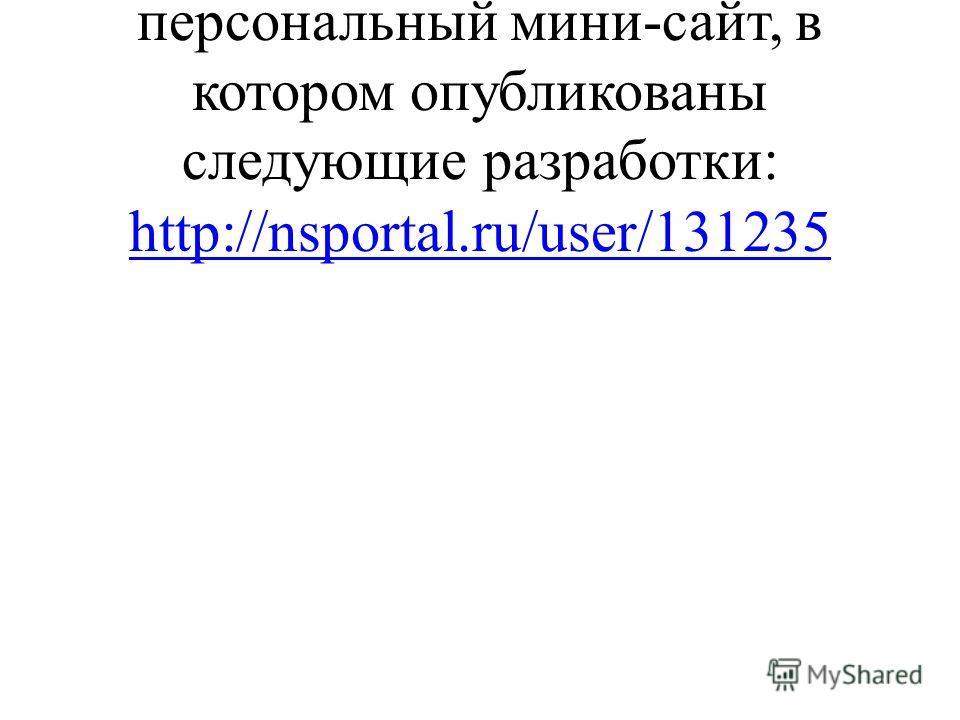 Мною на портале создан персональный мини-сайт, в котором опубликованы следующие разработки: http://nsportal.ru/user/131235 http://nsportal.ru/user/131235