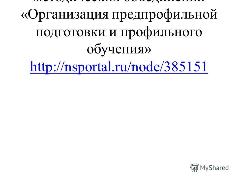Методическая разработка для методических объединений «Организация предпрофильной подготовки и профильного обучения» http://nsportal.ru/node/385151 http://nsportal.ru/node/385151