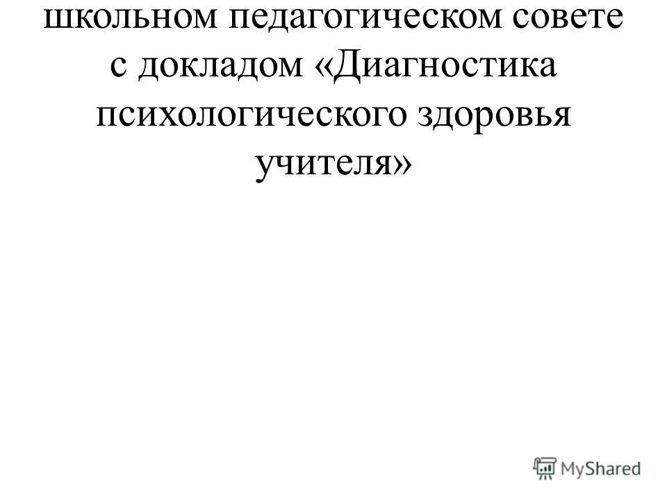 9.01.2013 года выступала на школьном педагогическом совете с докладом «Диагностика психологического здоровья учителя»