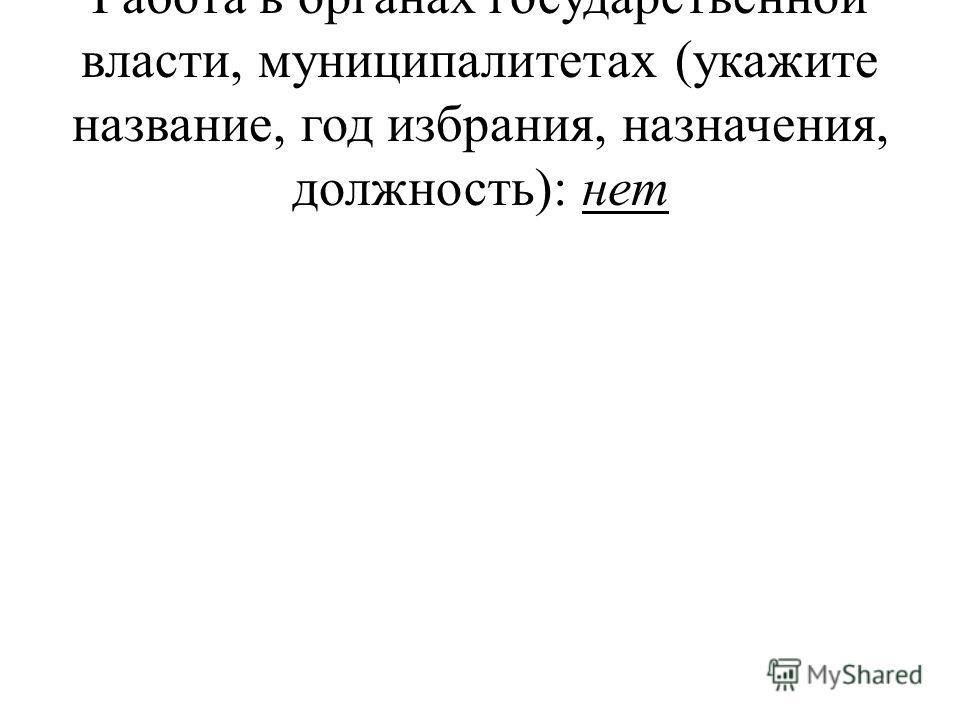 Работа в органах государственной власти, муниципалитетах (укажите название, год избрания, назначения, должность): нет
