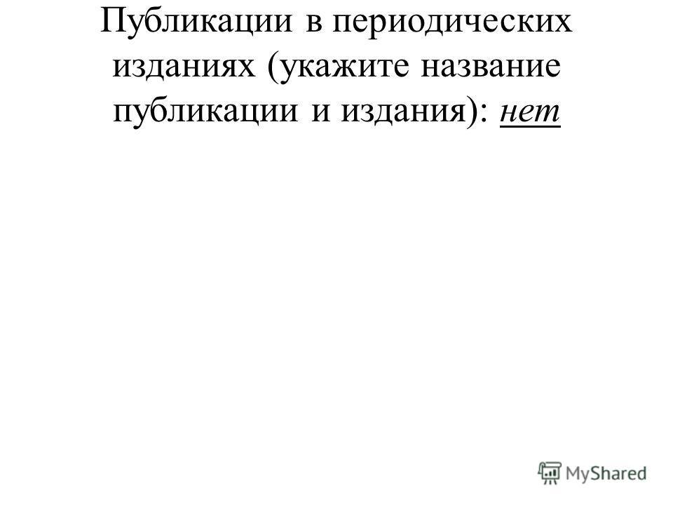 Публикации в периодических изданиях (укажите название публикации и издания): нет
