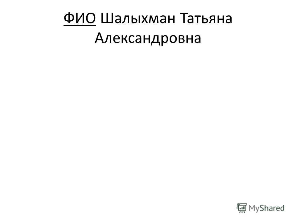 ФИО Шалыхман Татьяна Александровна
