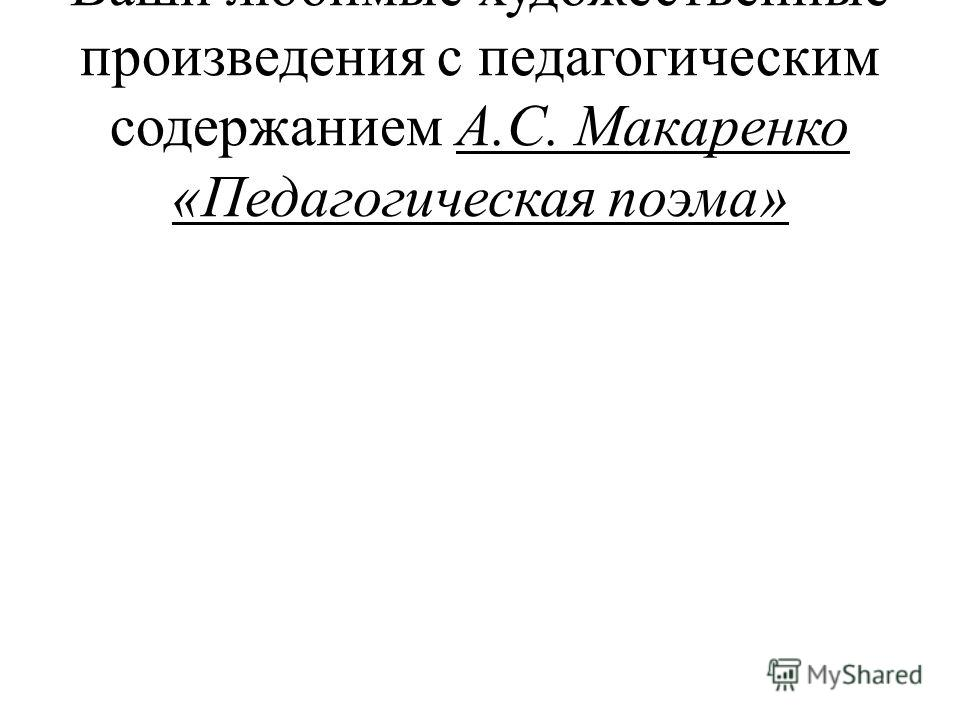 Ваши любимые художественные произведения с педагогическим содержанием А.С. Макаренко «Педагогическая поэма»