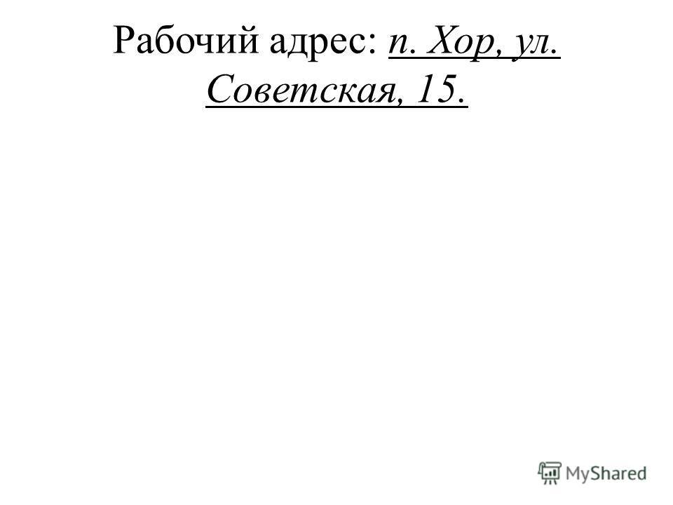 Рабочий адрес: п. Хор, ул. Советская, 15.