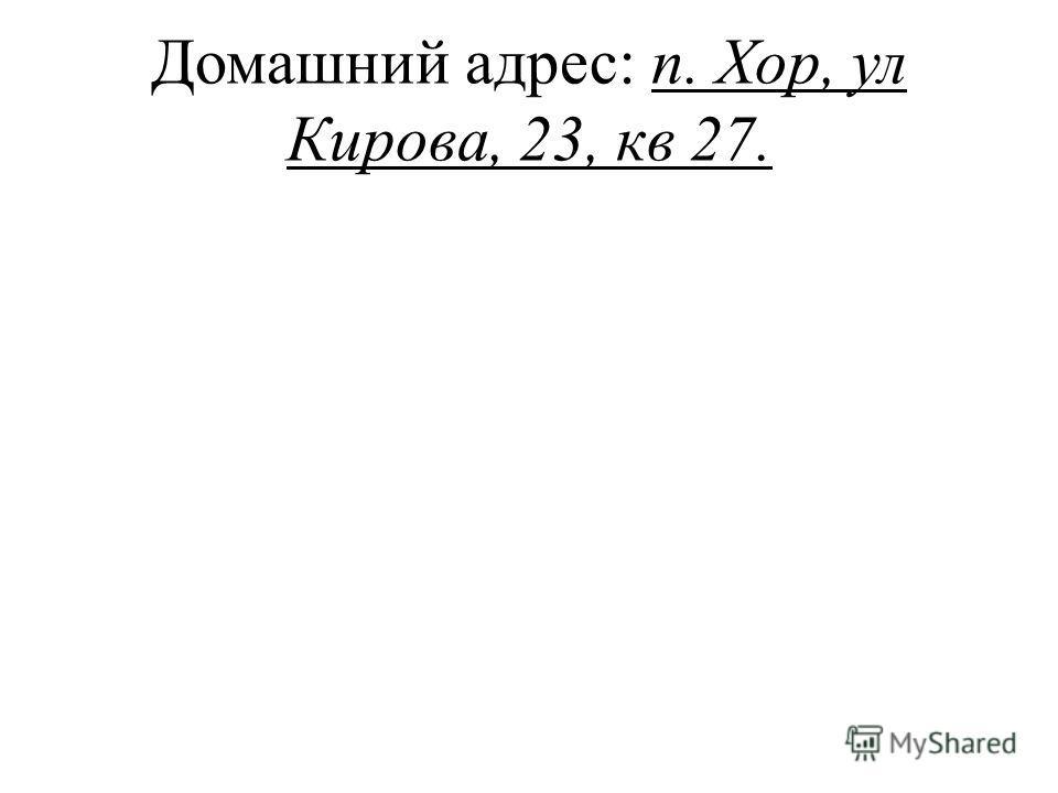 Домашний адрес: п. Хор, ул Кирова, 23, кв 27.