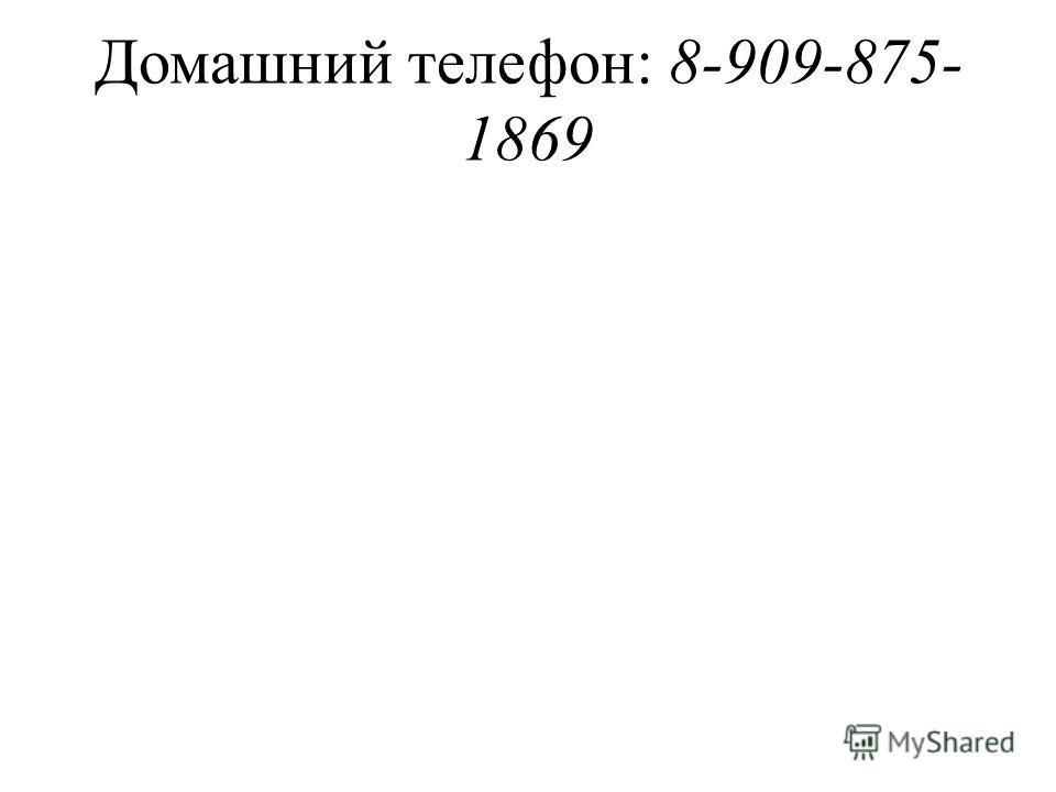 Домашний телефон: 8-909-875- 1869