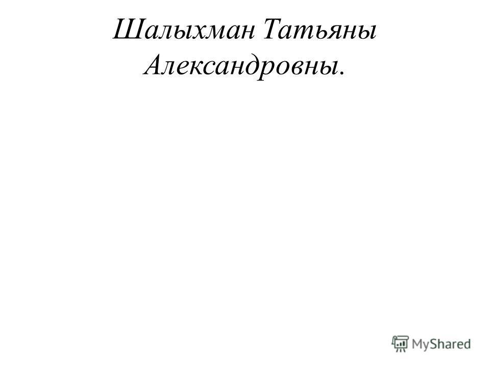 Шалыхман Татьяны Александровны.