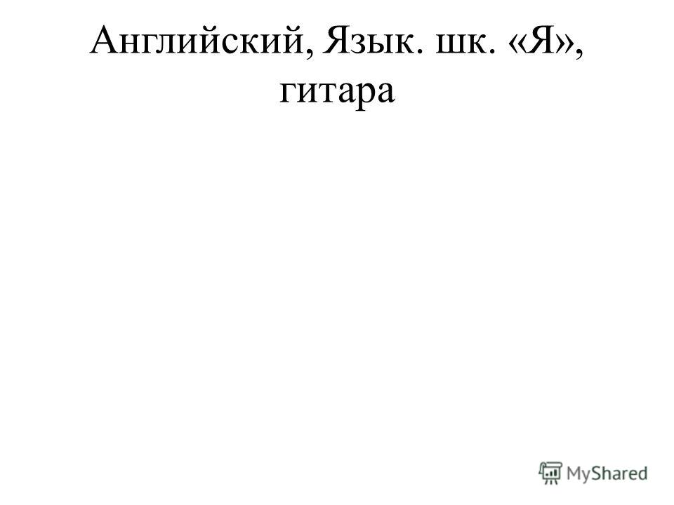 Английский, Язык. шк. «Я», гитара