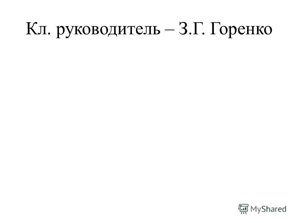 Кл. руководитель – З.Г. Горенко