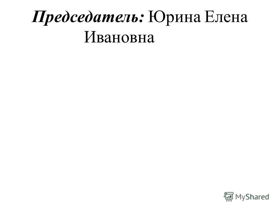 Председатель: Юрина Елена Ивановна