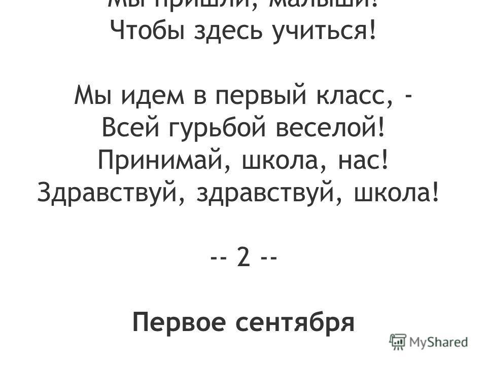 В первый раз в первый класс Мы шагаем дружно! Много нас, много нас, - Нам учиться нужно! Научиться считать, И читать учебник, Чтобы смог каждый стать Умным, как волшебник! Хороши карандаши, Чистые страницы! Мы пришли, малыши! Чтобы здесь учиться! Мы