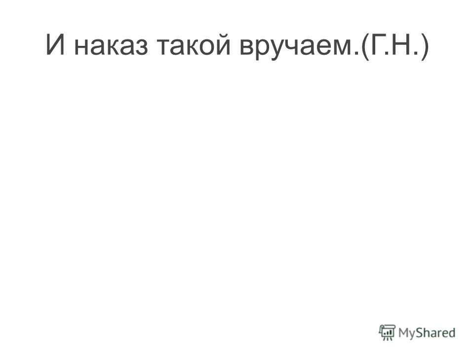 И наказ такой вручаем.(Г.Н.)