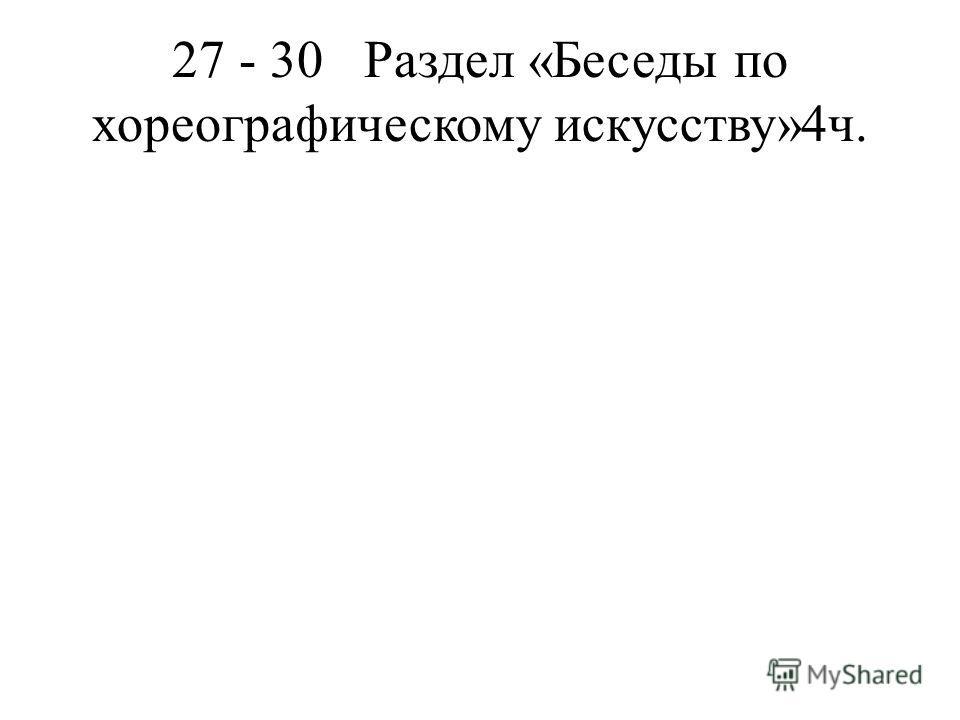 27 - 30Раздел «Беседы по хореографическому искусству»4ч.