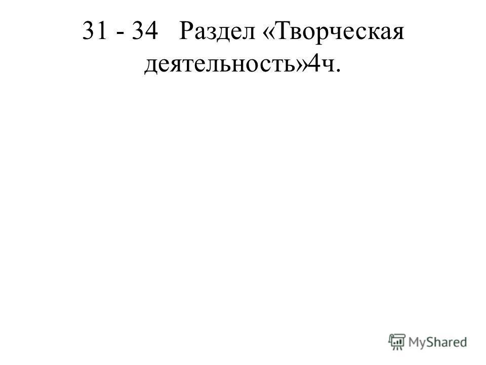 31 - 34Раздел «Творческая деятельность»4ч.