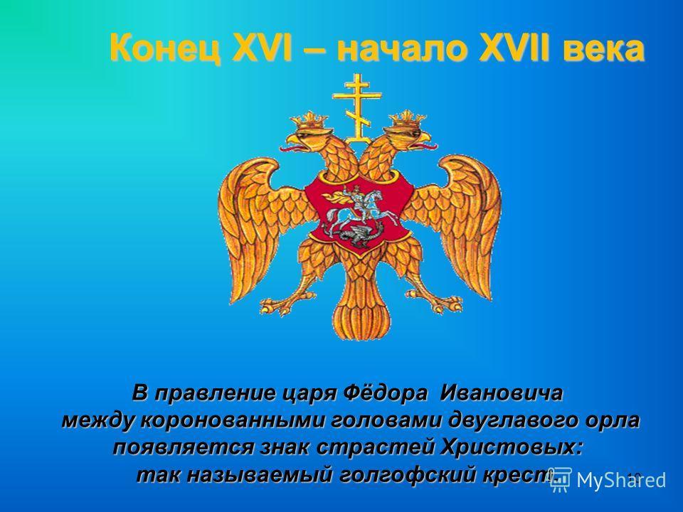 10 Конец XVI – начало XVII века В правление царя Фёдора Ивановича между коронованными головами двуглавого орла между коронованными головами двуглавого орла появляется знак страстей Христовых: так называемый голгофский крест.