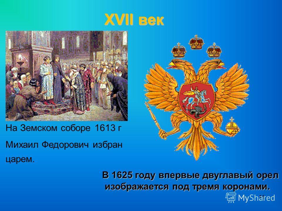 11 XVII век На Земском соборе 1613 г Михаил Федорович избран царем. В 1625 году впервые двуглавый орел изображается под тремя коронами. изображается под тремя коронами.