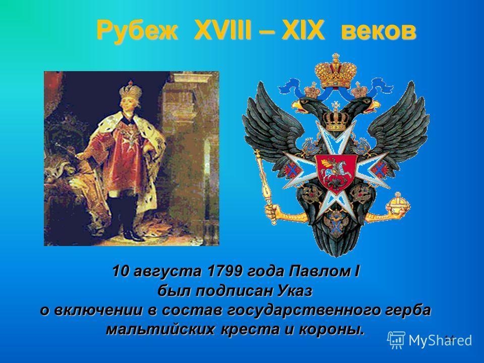 14 Рубеж XVIII – XIX веков 10 августа 1799 года Павлом I был подписан Указ о включении в состав государственного герба мальтийских креста и короны.
