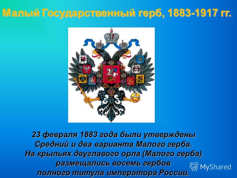 Малый Государственный герб, 1883-1917 гг. 23 февраля 1883 года были утверждены Средний и два варианта Малого герба. На крыльях двуглавого орла (Малого герба) размещались восемь гербов полного титула императора России.