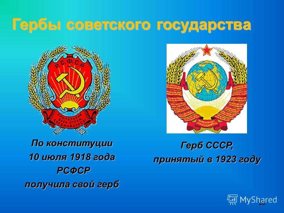 20 Гербы советского государства По конституции 10 июля 1918 года РСФСР РСФСР получила свой герб Герб СССР, принятый в 1923 году