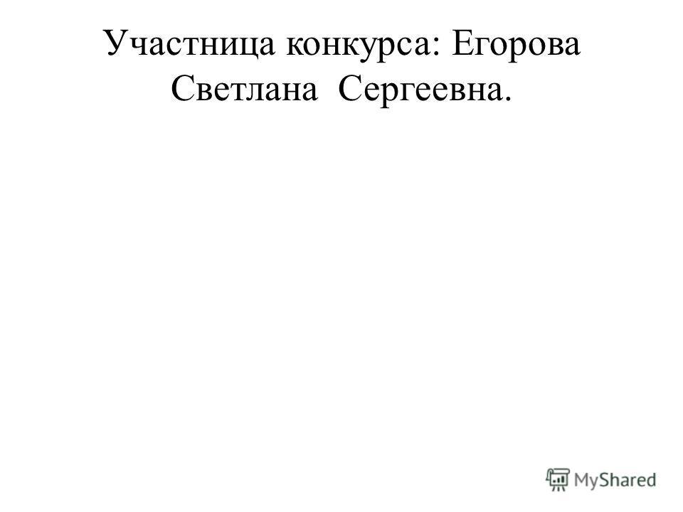 Участница конкурса: Егорова Светлана Сергеевна.