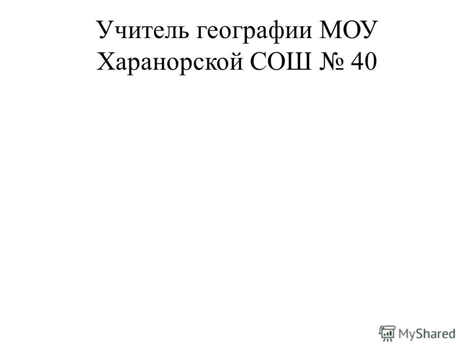 Учитель географии МОУ Харанорской СОШ 40