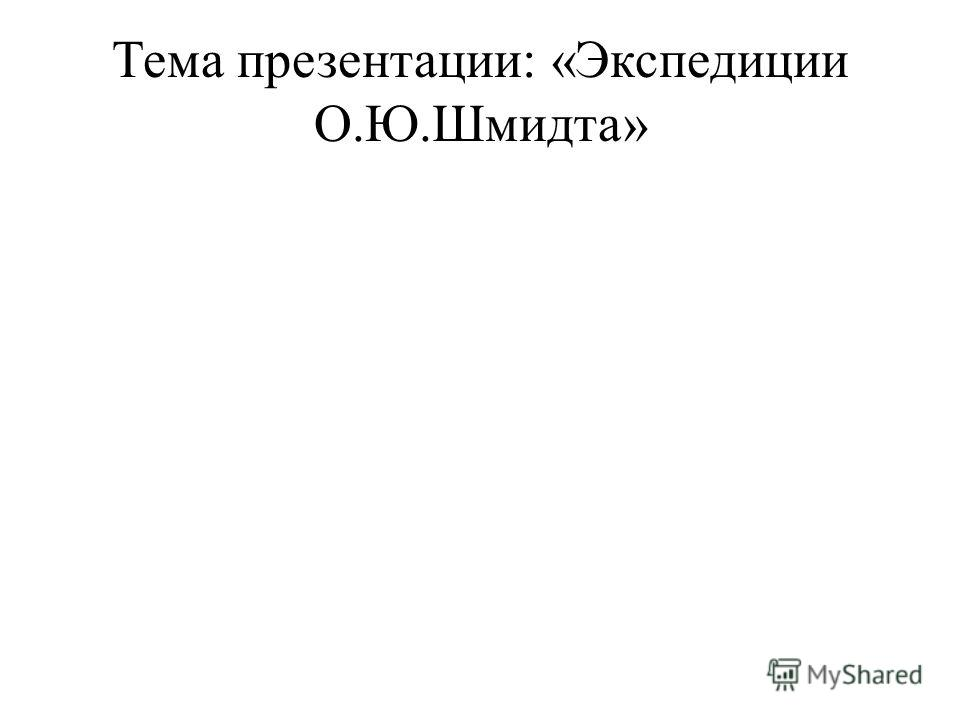 Тема презентации: «Экспедиции О.Ю.Шмидта»