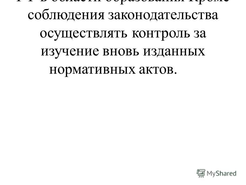 Соблюдение законодательства РФ в области образованияКроме соблюдения законодательства осуществлять контроль за изучение вновь изданных нормативных актов.