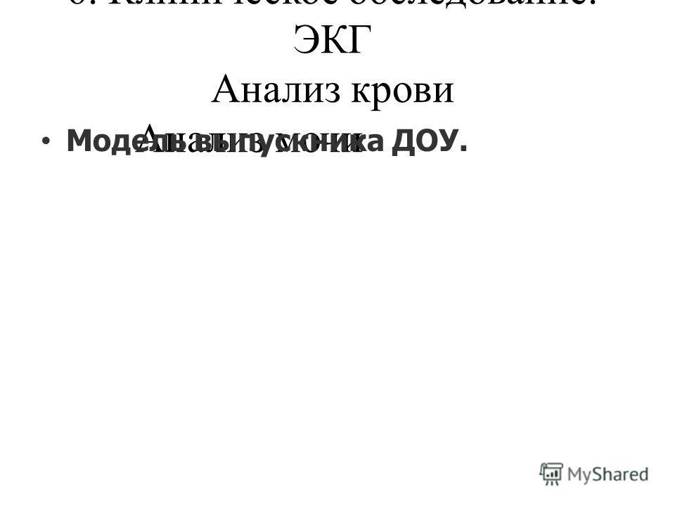 6. Клиническое обследование. ЭКГ Анализ крови Анализ мочи Модель выпускника ДОУ.