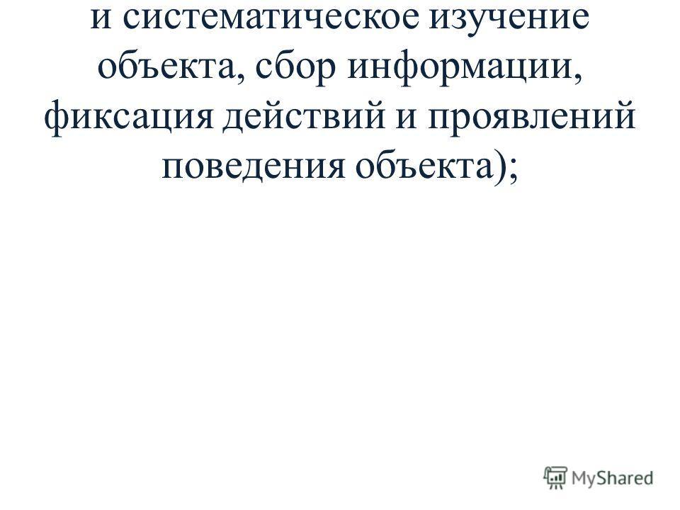 - наблюдение (целенаправленное и систематическое изучение объекта, сбор информации, фиксация действий и проявлений поведения объекта);
