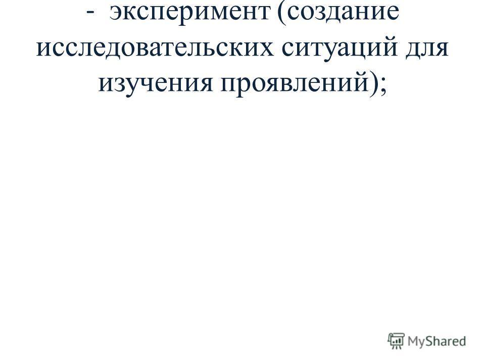 - эксперимент (создание исследовательских ситуаций для изучения проявлений);