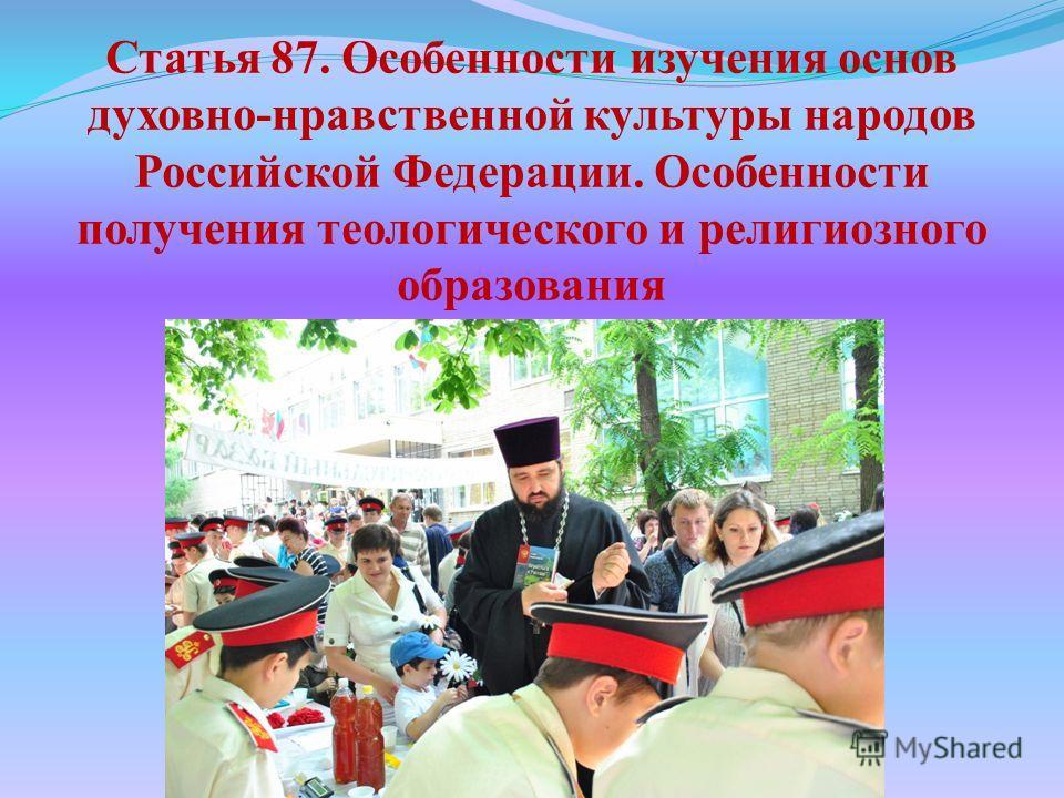 Статья 87. Особенности изучения основ духовно-нравственной культуры народов Российской Федерации. Особенности получения теологического и религиозного образования
